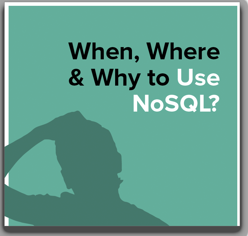 When, Where & Why to Use NoSQL?