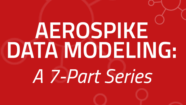 Aerospike Data Modeling: A 7-Part Series