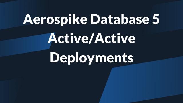 Aerospike Database 5 Active/Active Deployments