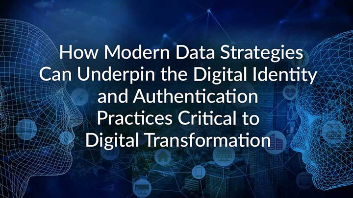 How Modern Data Strategies Can Underpin the Digital Identity and Authentication Practices Critical to Digital Transformation